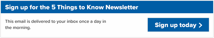 Sign up for the 5 Things to Know Newsletter